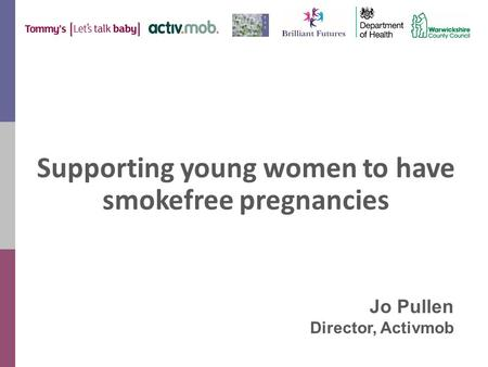 Supporting young women to have smokefree pregnancies Jo Pullen Director, Activmob.