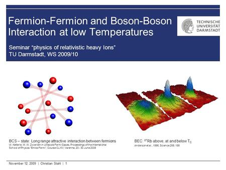 "November 12, 2009 | Christian Stahl | 1 Fermion-Fermion and Boson-Boson Interaction at low Temperatures Seminar ""physics of relativistic heavy Ions"" TU."