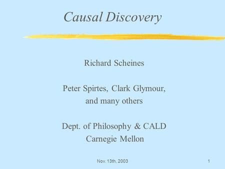 Nov. 13th, 20031 Causal Discovery Richard Scheines Peter Spirtes, Clark Glymour, and many others Dept. of Philosophy & CALD Carnegie Mellon.