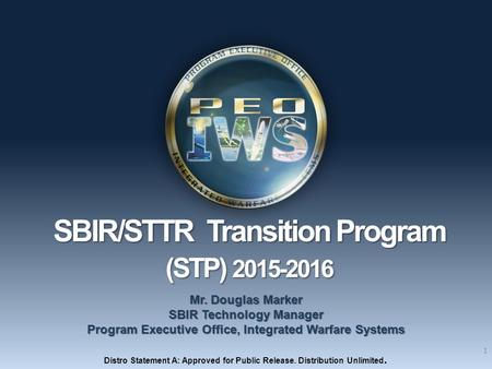 1 SBIR/STTR Transition Program SBIR/STTR Transition Program (STP) 2015-2016 (STP) 2015-2016 Mr. Douglas Marker SBIR Technology Manager Program Executive.