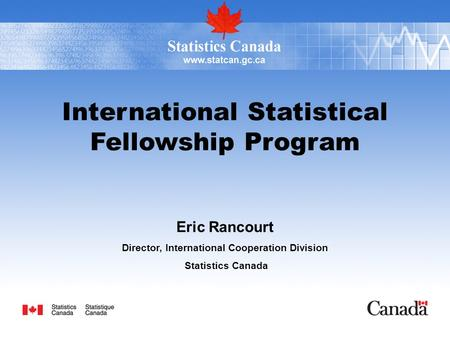 International Statistical Fellowship Program Eric Rancourt Director, International Cooperation Division Statistics Canada.
