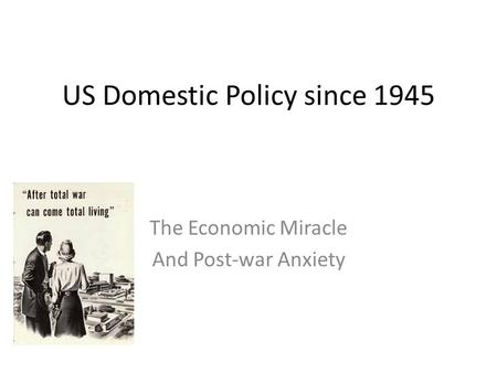 US Domestic Policy since 1945 The Economic Miracle And Post-war Anxiety.