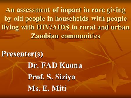 An assessment of impact in care giving by old people in households with people living with HIV/AIDS in rural and urban Zambian communities Presenter(s)