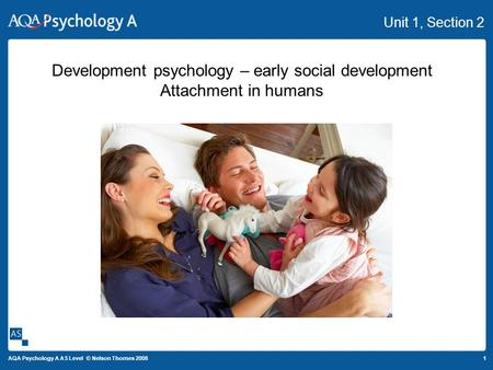 1 AQA Psychology A AS Level © Nelson Thornes 2008 Unit 1, Section 2 Development psychology – early social development Attachment in humans.
