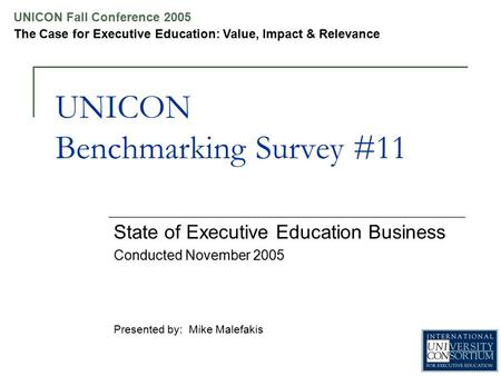 UNICON Fall Conference 2005 The Case for Executive Education: Value, Impact & Relevance UNICON Benchmarking Survey #11 State of Executive Education Business.