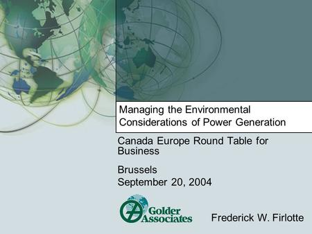 Managing the Environmental Considerations of Power Generation Canada Europe Round Table for Business Brussels September 20, 2004 Frederick W. Firlotte.