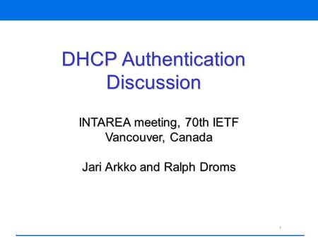 1 DHCP Authentication Discussion INTAREA meeting, 70th IETF Vancouver, Canada Jari Arkko and Ralph Droms.