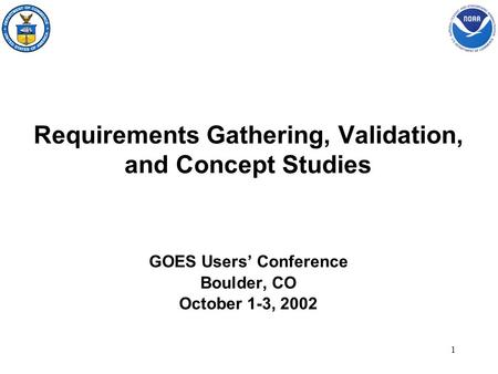 1 Requirements Gathering, Validation, and Concept Studies GOES Users' Conference Boulder, CO October 1-3, 2002.