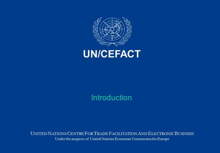 Introduction U NITED N ATIONS C ENTRE F OR T RADE F ACILITATION A ND E LECTRONIC B USINESS Under the auspices of United Nations Economic Commission for.