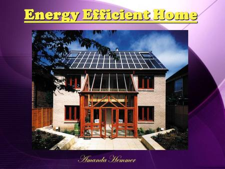 Energy Efficient Home Amanda Hemmer. Solar Panels  Brand:  Sharp  Cost:  $305.00 each (10 Total)  Description:  Sharp ND-240QCJ; 240 Watt; 65 ""