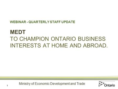 Ministry of Economic Development and Trade 1 WEBINAR - QUARTERLY STAFF UPDATE MEDT TO CHAMPION ONTARIO BUSINESS INTERESTS AT HOME AND ABROAD.