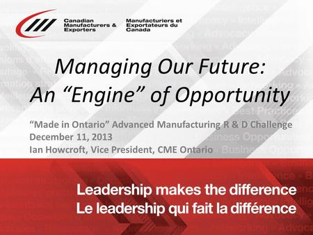 "Www.cme-mec.ca Managing Our Future: An ""Engine"" of Opportunity ""Made in Ontario"" Advanced Manufacturing R & D Challenge December 11, 2013 Ian Howcroft,"