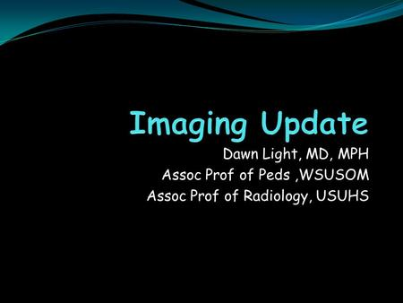 Dawn Light, MD, MPH Assoc Prof of Peds,WSUSOM Assoc Prof of Radiology, USUHS.