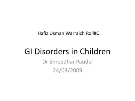 Hafiz Usman Warraich Roll#C GI Disorders in Children Dr Shreedhar Paudel 24/03/2009.