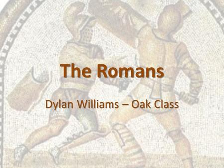 The Romans Dylan Williams – Oak Class. The Romans The Romans came from Rome in Italy. Legend says the city was founded by Romulus and Remus in 753BC They.
