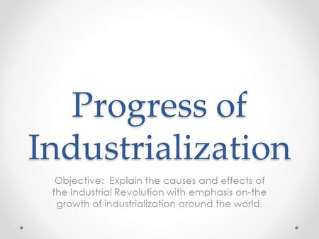 Progress of Industrialization Objective: Explain the causes and effects of the Industrial Revolution with emphasis on-the growth of industrialization around.