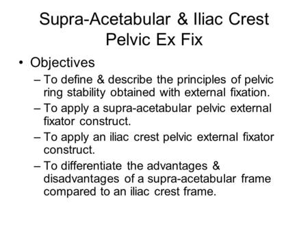 Supra-Acetabular & Iliac Crest Pelvic Ex Fix Objectives –To define & describe the principles of pelvic ring stability obtained with external fixation.