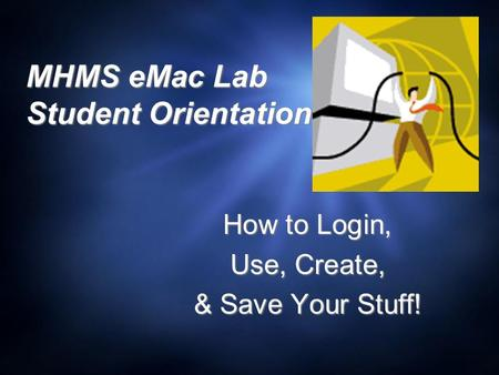 MHMS eMac Lab Student Orientation How to Login, Use, Create, & Save Your Stuff! How to Login, Use, Create, & Save Your Stuff!