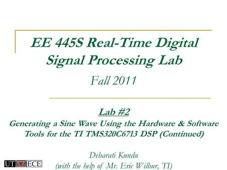EE 445S Real-Time Digital Signal Processing Lab Fall 2011 Lab #2 Generating a Sine Wave Using the Hardware & Software Tools for the TI TMS320C6713 DSP.