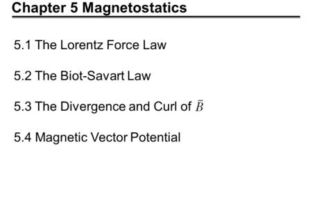 Chapter 5 Magnetostatics 5.1 The Lorentz Force Law 5.2 The Biot-Savart Law 5.3 The Divergence and Curl of 5.4 Magnetic Vector Potential.