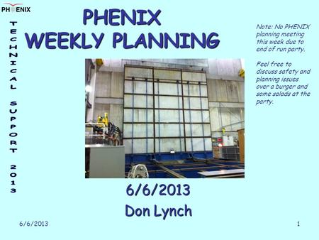 6/6/2013 1 PHENIX WEEKLY PLANNING 6/6/2013 Don Lynch Note: No PHENIX planning meeting this week due to end of run party. Feel free to discuss safety and.