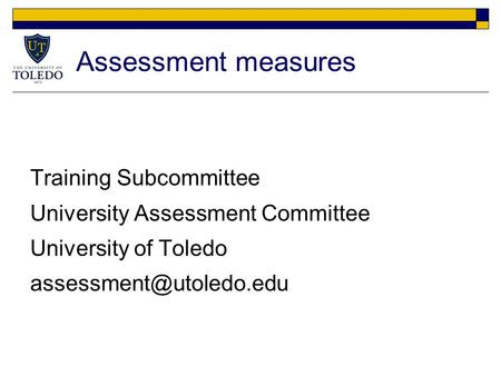 Assessment measures Training Subcommittee University Assessment Committee University of Toledo