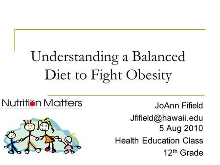 Understanding a Balanced Diet to Fight Obesity JoAnn Fifield 5 Aug 2010 Health Education Class 12 th Grade.
