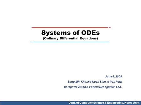 Dept. of Computer Science & Engineering, Korea Univ. Systems of ODEs (Ordinary Differential Equations) June 8, 2005 Sung-Min Kim, Ho-Kuen Shin, A-Yon Park.