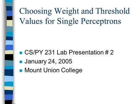 Choosing Weight and Threshold Values for Single Perceptrons n CS/PY 231 Lab Presentation # 2 n January 24, 2005 n Mount Union College.