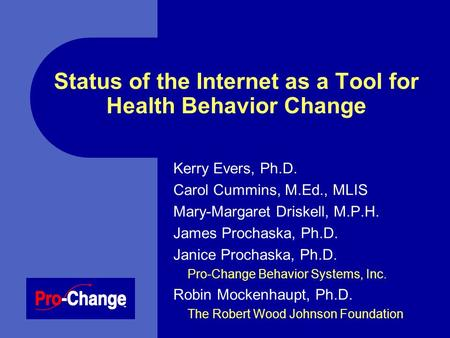 Status of the Internet as a Tool for Health Behavior Change Kerry Evers, Ph.D. Carol Cummins, M.Ed., MLIS Mary-Margaret Driskell, M.P.H. James Prochaska,