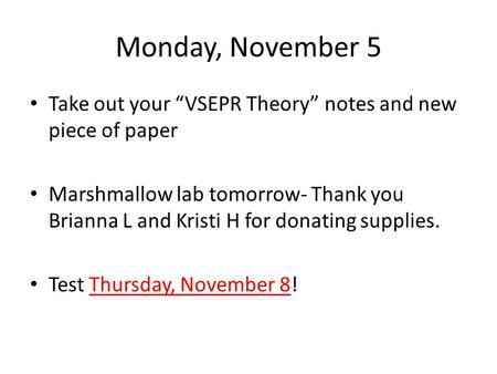"Monday, November 5 Take out your ""VSEPR Theory"" notes and new piece of paper Marshmallow lab tomorrow- Thank you Brianna L and Kristi H for donating supplies."