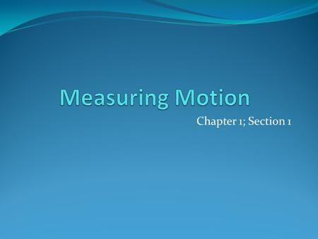 Chapter 1; Section 1. Observing Motion Reference Point: Object that appears to stay in place Ex: Earth's surface You Landscape Motion: When an object.