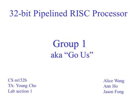"32-bit Pipelined RISC Processor Group 1 aka ""Go Us"" Alice Wang Ann Ho Jason Fong CS m152b TA: Young Cho Lab section 1."