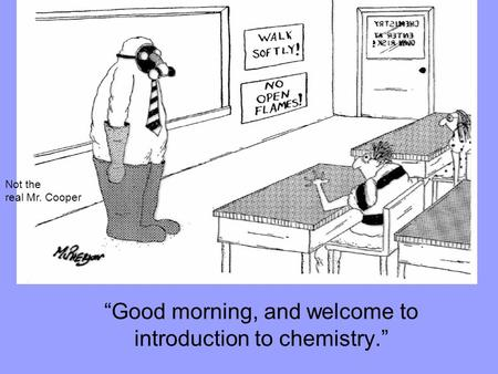 """Good morning, and welcome to introduction to chemistry."" Not the real Mr. Cooper."