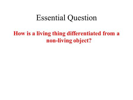 Essential Question How is a living thing differentiated from a non-living object?
