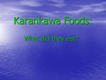 Karankawa Foods: What did they eat? Diet The Karankawa people: Did not farm Lived along the coast Were hunter- gatherers.