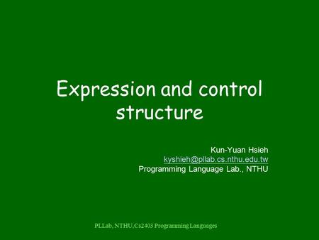 PLLab, NTHU,Cs2403 Programming Languages Expression and control structure Kun-Yuan Hsieh Programming Language Lab., NTHU.