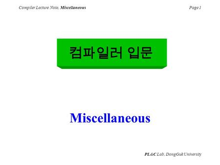 PL&C Lab, DongGuk University Compiler Lecture Note, MiscellaneousPage 1 Miscellaneous 컴파일러 입문.