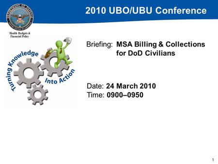 2010 UBO/UBU Conference Health Budgets & Financial Policy 1 Briefing: MSA Billing & Collections for DoD Civilians Date: 24 March 2010 Time: 0900–0950.
