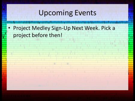 Upcoming Events Project Medley Sign-Up Next Week. Pick a project before then!