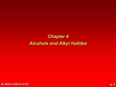 Dr. Wolf's CHM 201 & 202 4- 1 Chapter 4 Alcohols and Alkyl Halides.