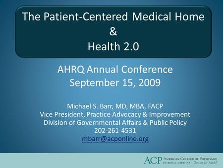 The Patient-Centered Medical Home & Health 2.0 AHRQ Annual Conference September 15, 2009 Michael S. Barr, MD, MBA, FACP Vice President, Practice Advocacy.