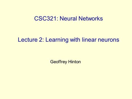 CSC321: Neural Networks Lecture 2: Learning with linear neurons Geoffrey Hinton.