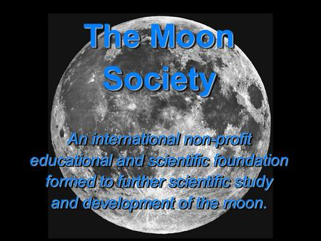 Moon Society The Moon Society An international non-profit educational and scientific foundation formed to further scientific study and development of the.