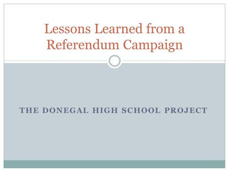 THE DONEGAL HIGH SCHOOL PROJECT Lessons Learned from a Referendum Campaign.