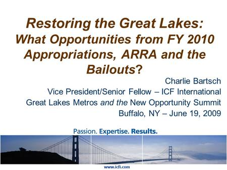 Restoring the Great Lakes: What Opportunities from FY 2010 Appropriations, ARRA and the Bailouts? Charlie Bartsch Vice President/Senior Fellow – ICF International.