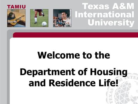 Texas A&M International University Welcome to the Department of Housing and Residence Life!