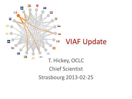 VIAF Update T. Hickey, OCLC Chief Scientist Strasbourg 2013-02-25.