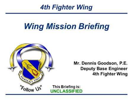 This Briefing is: UNCLASSIFIED 4th Fighter Wing Wing Mission Briefing Mr. Dennis Goodson, P.E. Deputy Base Engineer 4th Fighter Wing.
