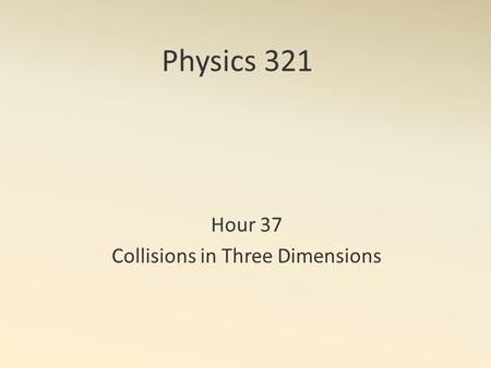 Physics 321 Hour 37 Collisions in Three Dimensions.